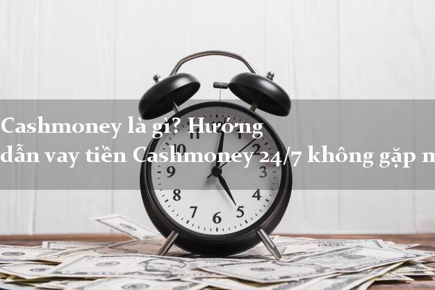 Cashmoney là gì? Hướng dẫn vay tiền Cashmoney 24/7 không gặp mặt