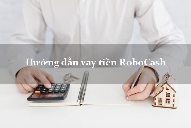 Hướng dẫn vay tiền RoboCash dễ nhất