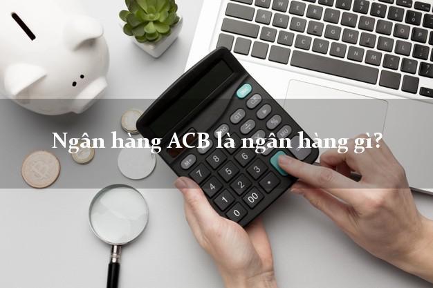 Ngân hàng ACB là ngân hàng gì?